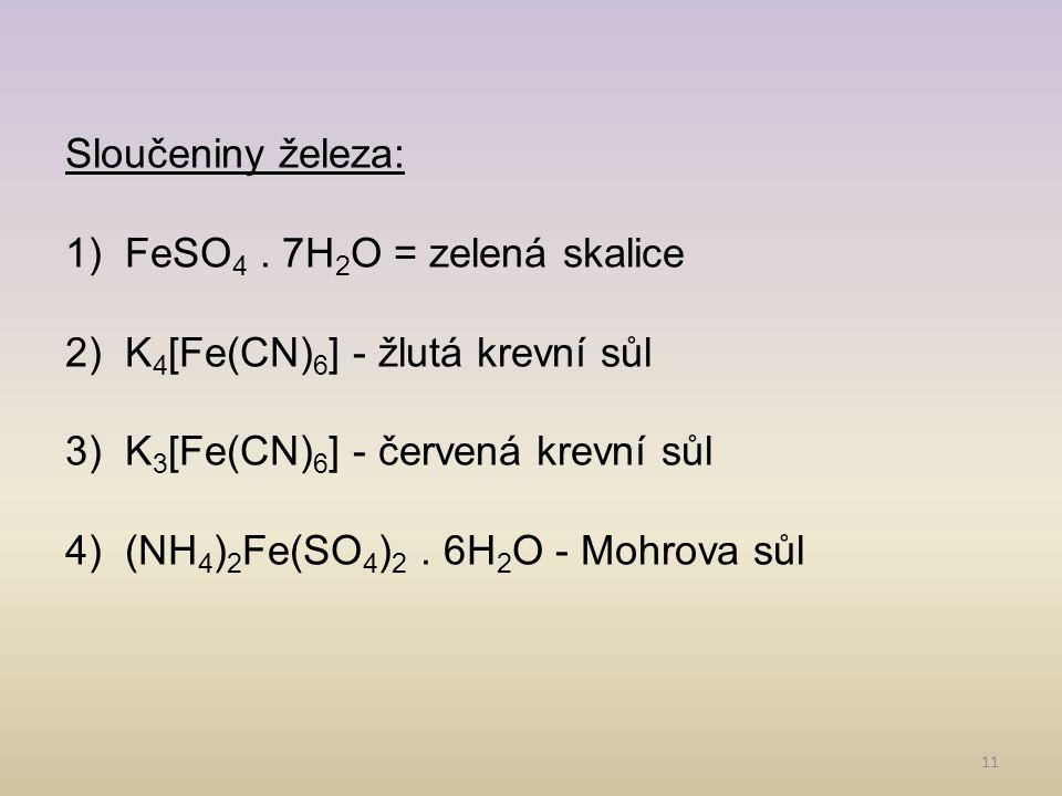 Sloučeniny železa: FeSO4 . 7H2O = zelená skalice. K4[Fe(CN)6] - žlutá krevní sůl. K3[Fe(CN)6] - červená krevní sůl.